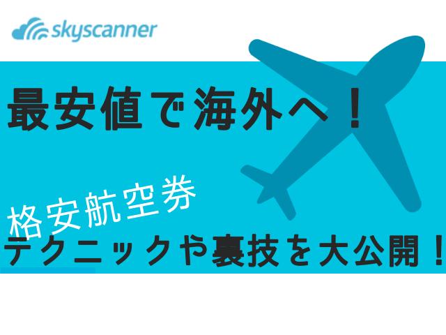 【決定版】skyscanner(スカイスキャナー)最安値で海外へ!格安航空券のテクニックや裏技を大公開!【2019年最新】