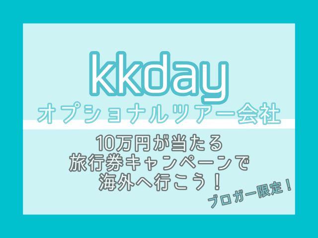 【KKday】最大10万円の旅行券キャンペーンで海外へ行こう!【ブロガー限定】 終了しました