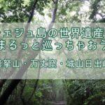 済州(チェジュ)島の世界遺産をまるっと巡っちゃおう!【漢拏山・万丈窟・城山日出峰】