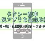 【クーポンコード】タクシー配車 人気アプリを徹底比較 DiDi・JapanTaxi・GO・S.RIDE・Uber・フルクル【キャンペーン】